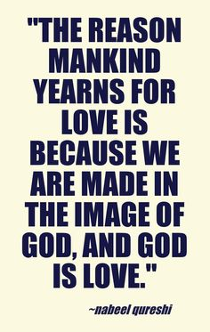 """The reason mankind yearns for love is because we are made in the image of God, and God is Love."" -Nabeel Qureshi This quote courtesy of @Pinstamatic (http://pinstamatic.com)"