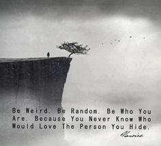 Be Weird. Be Random. Be Who You Are