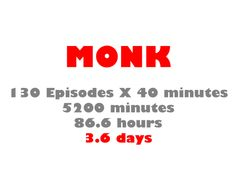 I've spent almost four days of my life watching Monk... that's scary.  Ha, I've watched every episode at least three times and still watching them every day, so.... Yeah...