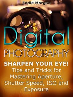 FREE TODAY    Digital Photography: Sharpen Your Eye! Tips and Tricks for Mastering Aperture, Shutter Speed, ISO and Exposure (Digital Photography, digital photography for dummies, digital photography book) - Kindle edition by Eddie Morgan. Arts & Photography Kindle eBooks @ Amazon.com.