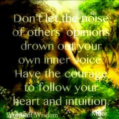 It takes courage to follow your own path and listen to your intuition because it will help guide you and keep you on the right path.