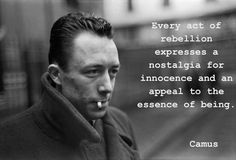 Every act of rebellion expresses a nostalgia for innocence and an appeal to the essence of being. --Camus / Camus himself was a rebellion, I think.