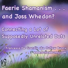 Faerie Shamanism . . . and Joss Whedon? Connecting a Lot of Supposedly Unrelated Dots: It occurred to me today that several actors who appeared in Joss Whedon's TV show Buffy the Vampire Slayer went on to do their own things in remarkable ways. Examples I can think of offhand: