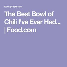 The Best Bowl of Chili I've Ever Had... | Food.com