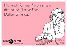 No lunch for me. I'm on a new diet called, 'I have Five Dollars till Friday.'