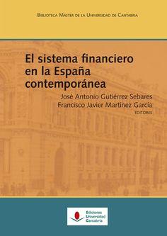 El sistema financiero en la España contemporánea / José Antonio Gutiérrez Sebares, Francisco Javier Martínez García, editores