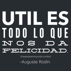 Util es todo lo que nos da felicidad Frase de felicidad -Auguste Rodin Frases celebres, citas, frases con imagen, frases tumblr