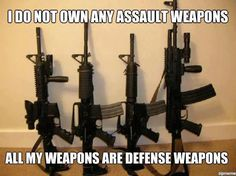 I do not own any assault weapons - all my weapons are defense weapons.