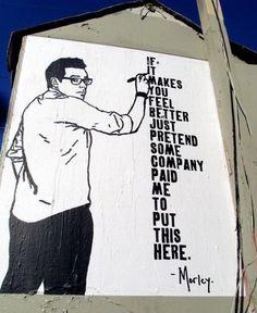 """"""" Si cela vous permet de vous sentir mieux, dites-vous juste que j'ai été payé par une société pour écrire ceci ici."""" /  Street Art. / By Morley."""