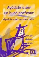 Ayúdate a ser un buen profesor, ayúdate a ser un buen tutor / Juan José Albaladejo Nicolás