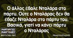 Ο άλλος έβαλε Νταλάρα στο πάρτυ. Ούτε ο Νταλάρας δεν θα έβαζε Νταλάρα στο πάρτυ του. Βασικά γιατί να κάνει πάρτυ ο Νταλάρας mantoles.net Stupid Funny Memes, Funny Pics, Funny Stuff, Funny Pictures, Best Quotes, Funny Quotes, Lol, Greek Words
