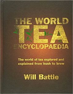 The World Tea Encyclopaedia: The World of Tea Explored and Explained from Bush to Brew: Amazon.co.uk: Will Battle: 9781785893131: Books
