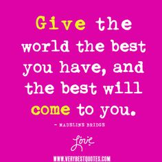 giving quotes, inspirational thoughts, Give the world the best you have, and the best will come to you.