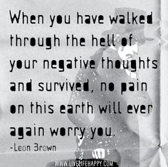 When you have walked through the hell of your negative thoughts and survived, no pain on this earth will ever again worry you. - Leon Brown
