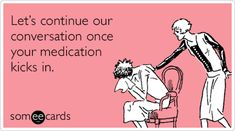 Let's continue our conversation once your medication kicks in..... Think we've all known 1 or 2 of these lol