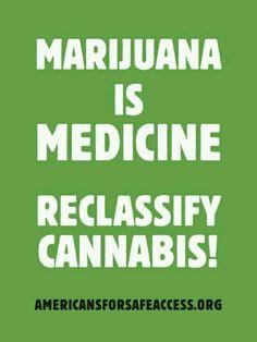 Marijuana is medicine. Reclassify Cannabis.