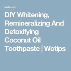 DIY Whitening, Remineralizing And Detoxifying Coconut Oil Toothpaste | Wotips