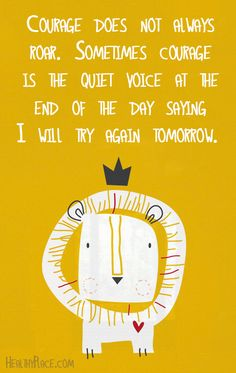 Courage does not always roar. Sometimes courage is the quiet voice at the end of the day saying I will try again tomorrow. <--- One of my absolute favorite quotes! Great Quotes, Quotes To Live By, Me Quotes, Motivational Quotes, Quotes Inspirational, Courage Quotes, Quotes On Bravery, End Of Day Quotes, Happy Thoughts Quotes