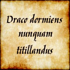 Draco dormiens nunquam titillandus - A sleeping dragon is never to be tickled.