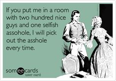 If you put me in a room with two hundred nice guys and one selfish assohole, I will pick out the asshole every time.