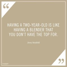 """""""Having a two-year-old is like having a blender that you don't have the top for."""" -Jerry Seinfeld #parentquotes"""