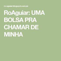 RoAguiar: UMA BOLSA PRA CHAMAR DE MINHA
