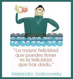 La mayor felicidad que puedes tener es la felicidad que has dado.  - Alejandro Jodorowsky -