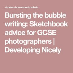 Bursting the bubble writing: Sketchbook advice for GCSE photographers | Developing Nicely