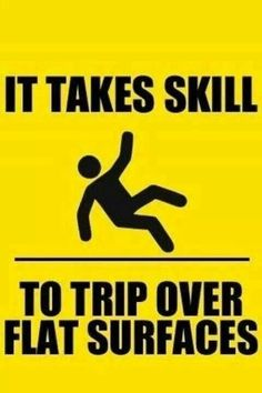 It takes skill to trip over flat surfaces.