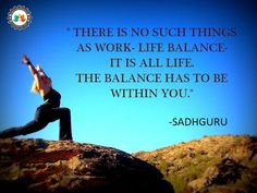 """""""There is no such things as work-life balance -  it is all life  The balance has to be within you."""""""