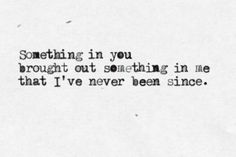 Something in you brought out something in me that I've never been since ...