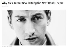 """""""He has the vocal quality. Without the eyebrow-raising falsetto provided by Arctic Monkeys drummer Matt Helders,Turner's deep voice could glide right along with the orchestral music.His baritone is smooth and smoky.Unlike an artist like Ed Sheeran whose voice radiates delicate warmth, Turner has a voice that evokes a challenging masculinity,an essential trait for a modern, male Bond singer."""" X"""