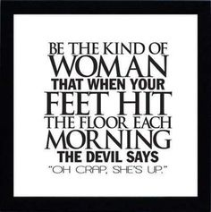 """Be the kind of WOMAN that when your feet hit the floot each morning the devil says """"Oh Crap, she's up""""."""