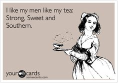 I like my men like my tea: Strong, Sweet and Southern.