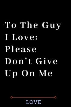 To The Guy I Love: Please Don't Give Up On Me - Thoughts Feeds#WhatIsLove #loveSayings #love #lovelife #Romance #quotes #entertainment #loveWords #LookingForLove #TrueLove #AboutLove #MyLove #FindLove #LoveQuotes #InLove #RealLove #LoveLive #BestLover #LoveRelationship #LoveAndRelationships #LoveAdvice #LoveTips #LoveCompatibility #LoveStories #loveart #lovequotesforhim #lovequotessad #lovequotesdeep #lovequotesforboyfriend #lovewhatyoudo #lovewins #lovewhereyoulive #lovewords Love My Husband Quotes, Love Quotes For Boyfriend, Love Quotes For Him, Famous Love Quotes, Missing You Quotes, Finding Love, Looking For Love, What Is Love, My Love