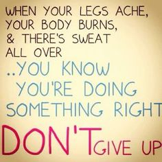 Don't Give Up....I feel like this every single day!!!! Cant wait to see the results :D