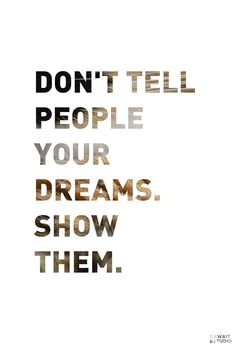 """""""Don't tell people your dreams. Show them."""" 