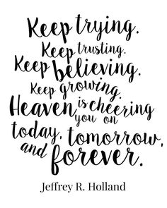 Free Printable. Keep trying, keep trusting, keep believing, keep growing. Heaven is cheering you on today, tomorrow, and forever. Jeffrey R Holland. LDS. LDS conference. General Conference quote. Mormon.