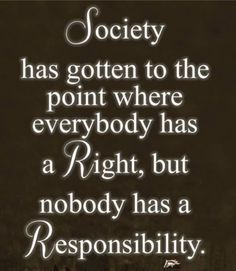 Society has gotten to the point where everybody has a Right, but nobody has a Responsibility.