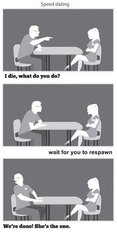 "True story! I went out on a date and the guy I were eating dinner and he ""died"" of embarrassment at one point, and just kind of slumped over, and he wouldn't ""wake up"" so to speak, so i just sat there and kept eating and after a bit i said, ""I'll just wait for you to respawn"" and he imminently sat up straight and said, ""You are officially the best date I've ever had!"""