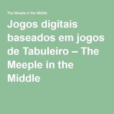 Jogos digitais baseados em jogos de Tabuleiro – The Meeple in the Middle