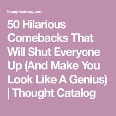 50 Hilarious Comebacks That Will Shut Everyone Up (And Make You Look Like A Genius) | Thought Catalog