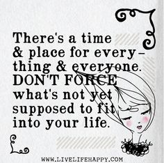 There's a time and place for everything and everyone. Don't force what's not yet supposed to fit into your life.