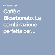 Caffè e Bicarbonato. La combinazione perfetta per...