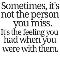 Sometimes, it's not the person you miss.