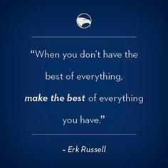 Make the most of everything. -Erk Russell