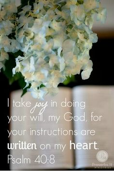 """""""I delight to do thy will, O my God: yea, thy law is within my heart."""" Psalm 40:8"""