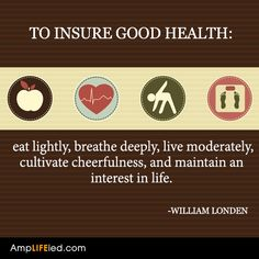 To insure good health: eat lightly, breathe deeply, love moderately, cultivate cheerfulness, and maintain an interest in life. :))