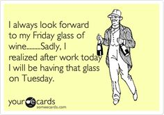 I always look forward to my Friday glass of wine.........Sadly, I realized after work today I will be having that glass on Tuesday.