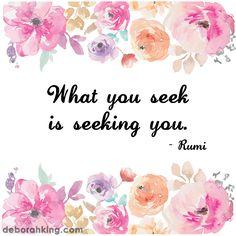 """Inspirational Quote: """"What you seek is seeking you."""" - Rumi. Hugs, Deborah…"""